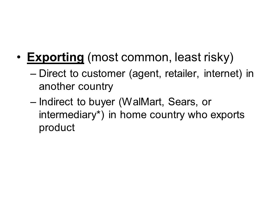 Exporting (most common, least risky) –Direct to customer (agent, retailer, internet) in another country –Indirect to buyer (WalMart, Sears, or intermediary*) in home country who exports product
