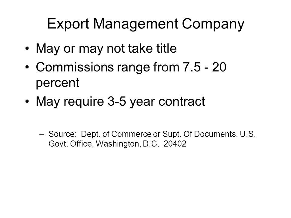 Export Management Company May or may not take title Commissions range from 7.5 - 20 percent May require 3-5 year contract –Source: Dept.