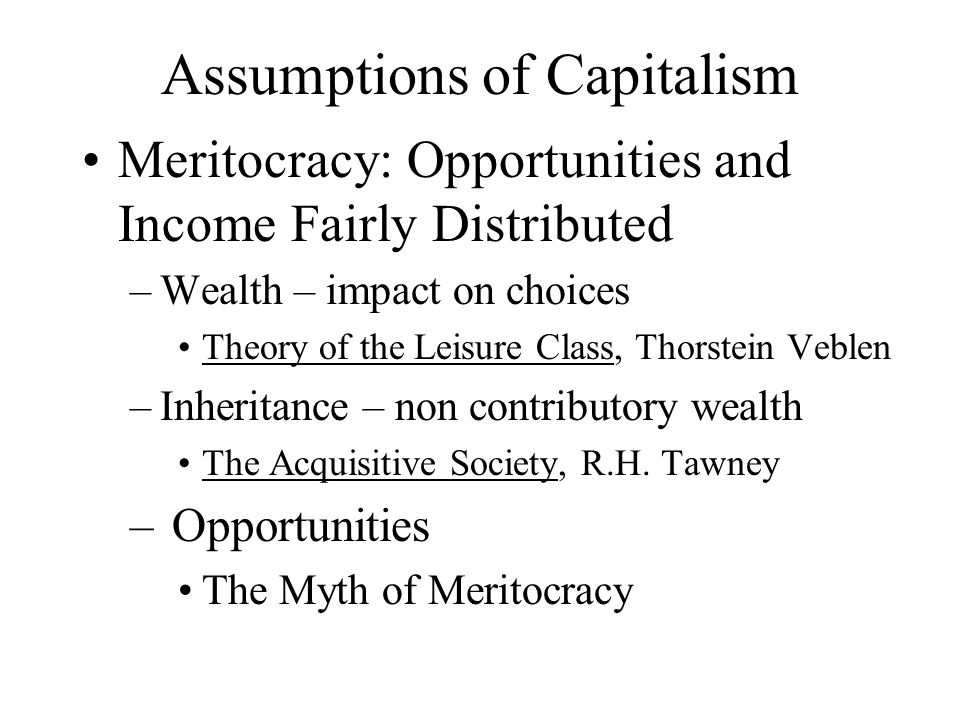 Assumptions of Capitalism Meritocracy: Opportunities and Income Fairly Distributed –Wealth – impact on choices Theory of the Leisure Class, Thorstein Veblen –Inheritance – non contributory wealth The Acquisitive Society, R.H.