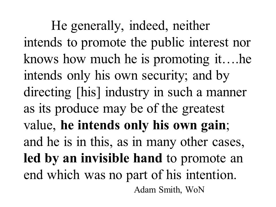 He generally, indeed, neither intends to promote the public interest nor knows how much he is promoting it….he intends only his own security; and by directing [his] industry in such a manner as its produce may be of the greatest value, he intends only his own gain; and he is in this, as in many other cases, led by an invisible hand to promote an end which was no part of his intention.