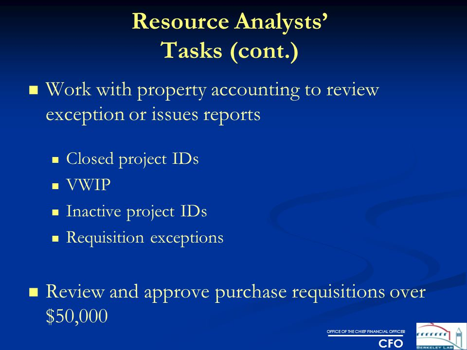 OFFICE OF THE CHIEF FINANCIAL OFFICER CFO Resource Analysts' Tasks (cont.) Work with property accounting to review exception or issues reports Closed project IDs VWIP Inactive project IDs Requisition exceptions Review and approve purchase requisitions over $50,000