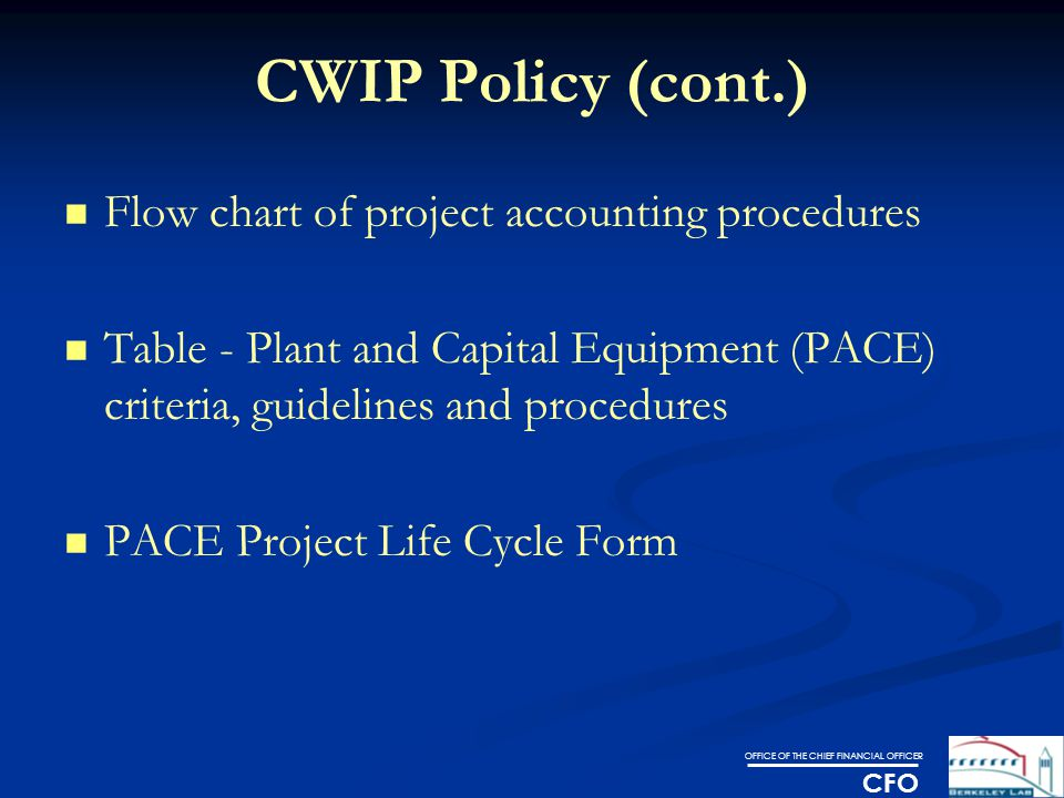 OFFICE OF THE CHIEF FINANCIAL OFFICER CFO CWIP Policy (cont.) Flow chart of project accounting procedures Table - Plant and Capital Equipment (PACE) criteria, guidelines and procedures PACE Project Life Cycle Form