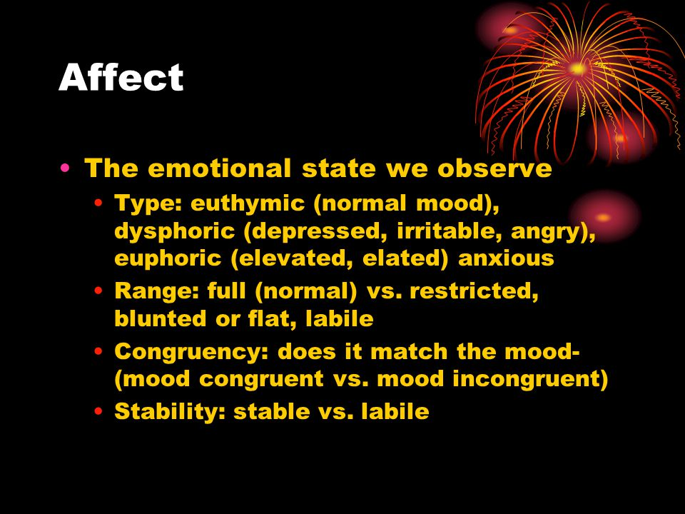 Affect The emotional state we observe Type: euthymic (normal mood), dysphoric (depressed, irritable, angry), euphoric (elevated, elated) anxious Range: full (normal) vs.