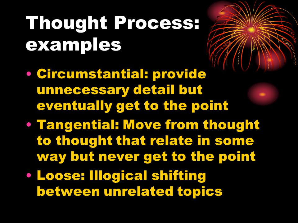 Thought Process: examples Circumstantial: provide unnecessary detail but eventually get to the point Tangential: Move from thought to thought that relate in some way but never get to the point Loose: Illogical shifting between unrelated topics