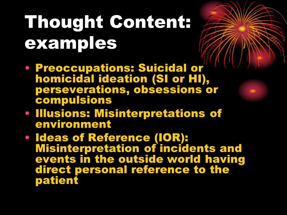 Thought Content: examples Preoccupations: Suicidal or homicidal ideation (SI or HI), perseverations, obsessions or compulsions Illusions: Misinterpretations of environment Ideas of Reference (IOR): Misinterpretation of incidents and events in the outside world having direct personal reference to the patient