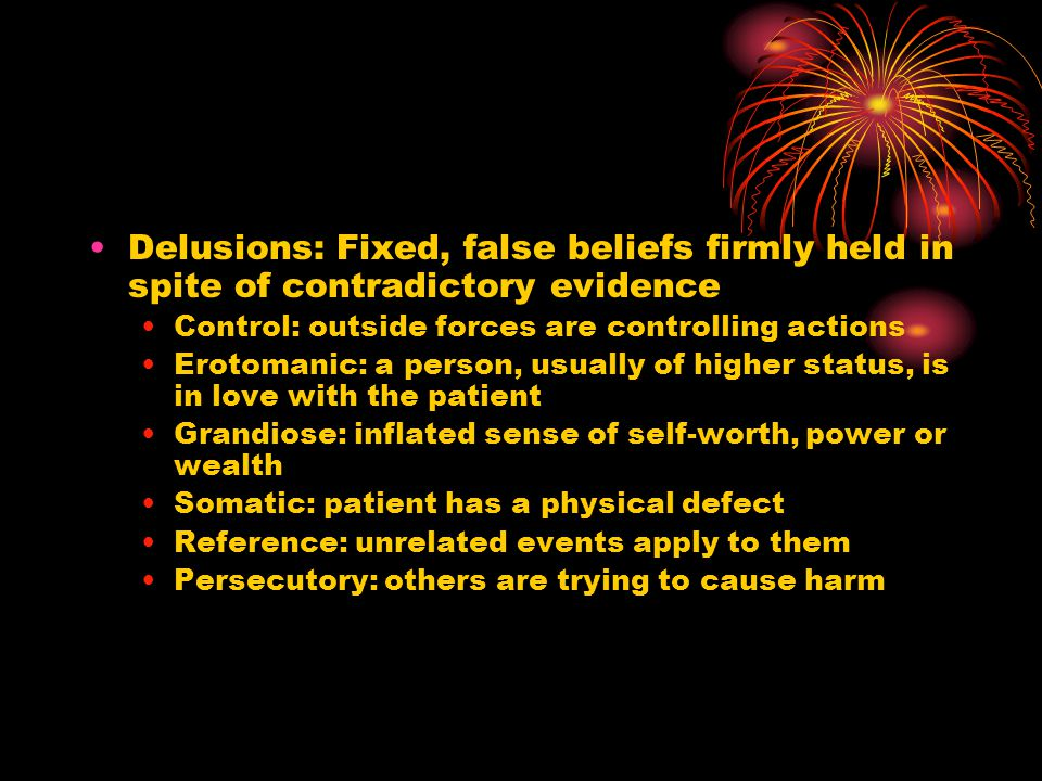 Delusions: Fixed, false beliefs firmly held in spite of contradictory evidence Control: outside forces are controlling actions Erotomanic: a person, usually of higher status, is in love with the patient Grandiose: inflated sense of self-worth, power or wealth Somatic: patient has a physical defect Reference: unrelated events apply to them Persecutory: others are trying to cause harm