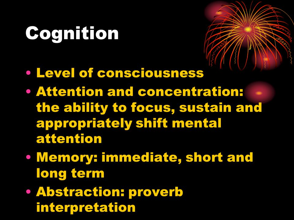 Cognition Level of consciousness Attention and concentration: the ability to focus, sustain and appropriately shift mental attention Memory: immediate, short and long term Abstraction: proverb interpretation Mini-Mental State Exam
