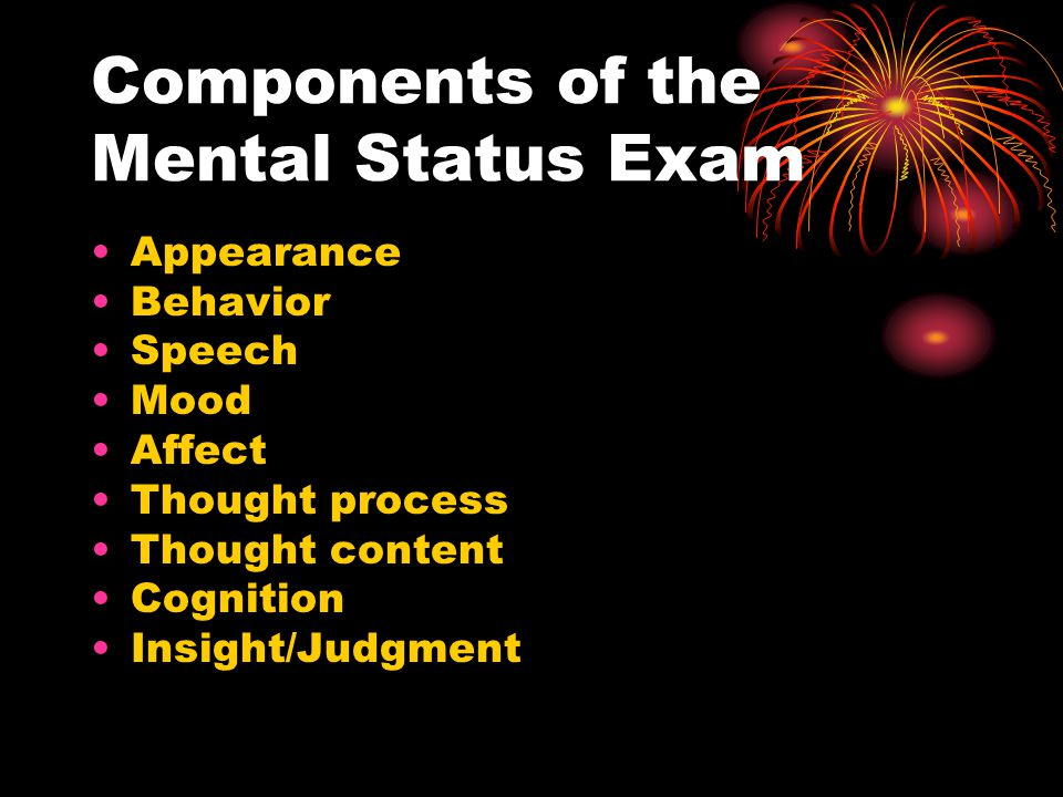 Components of the Mental Status Exam Appearance Behavior Speech Mood Affect Thought process Thought content Cognition Insight/Judgment