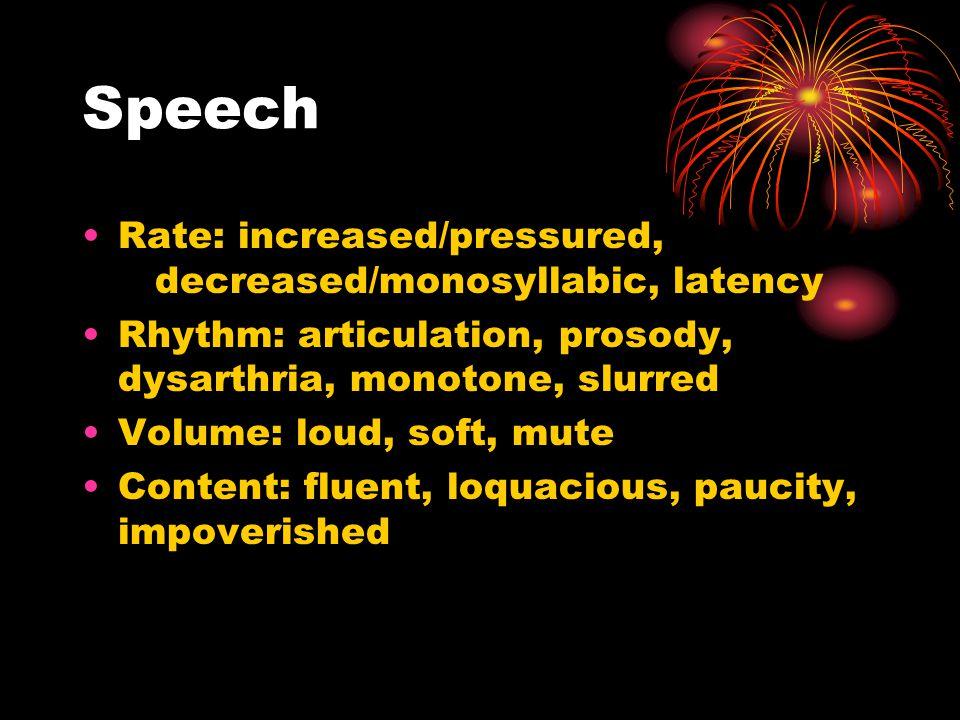 Speech Rate: increased/pressured, decreased/monosyllabic, latency Rhythm: articulation, prosody, dysarthria, monotone, slurred Volume: loud, soft, mute Content: fluent, loquacious, paucity, impoverished
