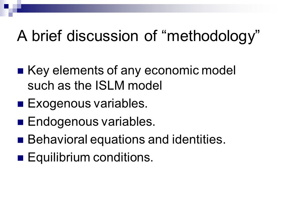 A brief discussion of methodology Key elements of any economic model such as the ISLM model Exogenous variables.