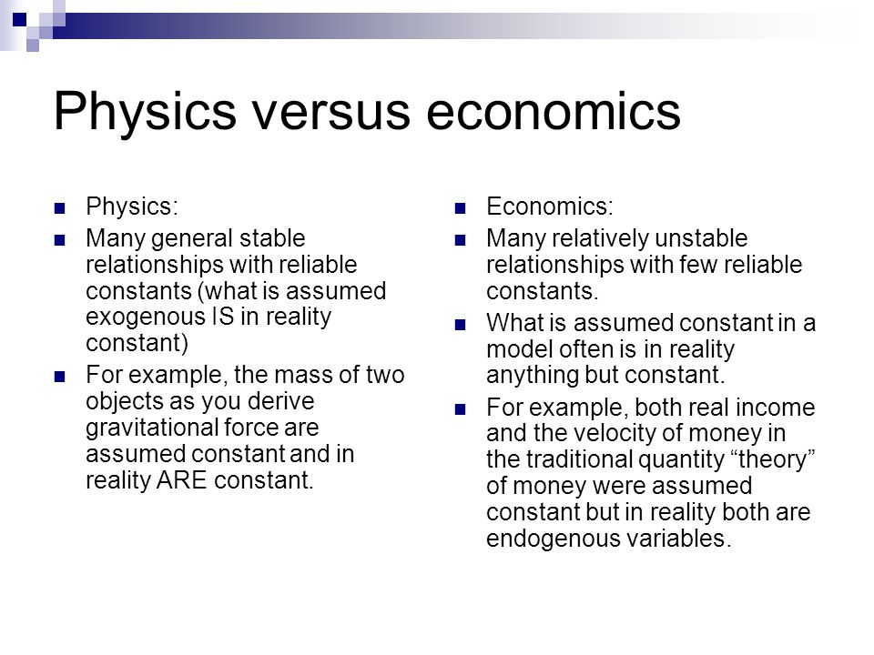 Physics versus economics Physics: Many general stable relationships with reliable constants (what is assumed exogenous IS in reality constant) For example, the mass of two objects as you derive gravitational force are assumed constant and in reality ARE constant.