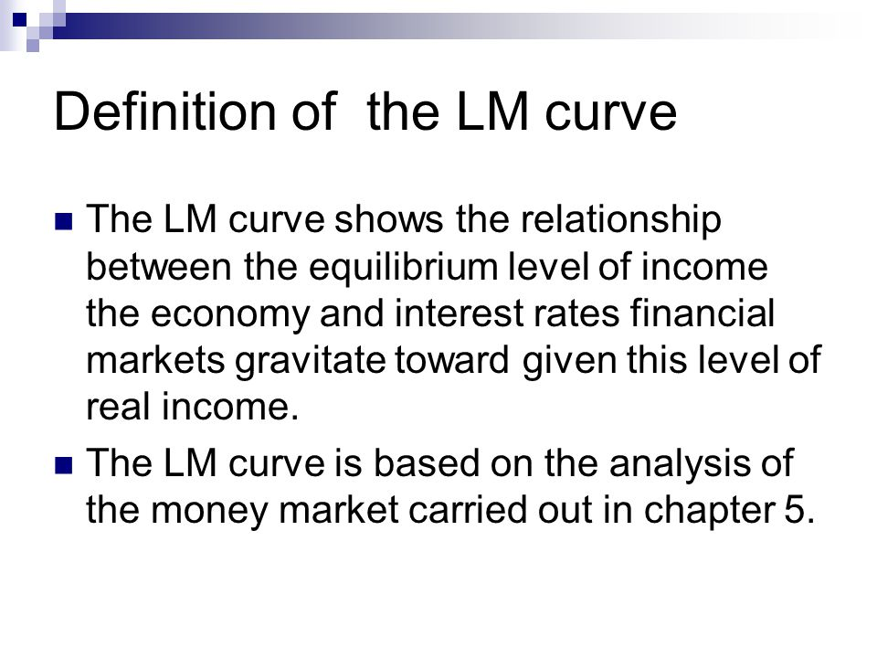 Definition of the LM curve The LM curve shows the relationship between the equilibrium level of income the economy and interest rates financial markets gravitate toward given this level of real income.