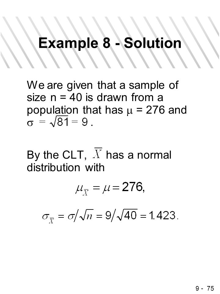9 - 75 Example 8 - Solution We are given that a sample of size n = 40 is drawn from a population that has  = 276 and . By the CLT, has a normal dist