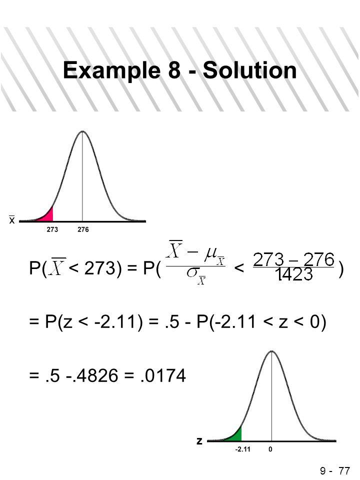 9 - 77 Example 8 - Solution P( < 273) = P( < ) = P(z < -2.11) =.5 - P(-2.11 < z < 0) =.5 -.4826 =.0174 z