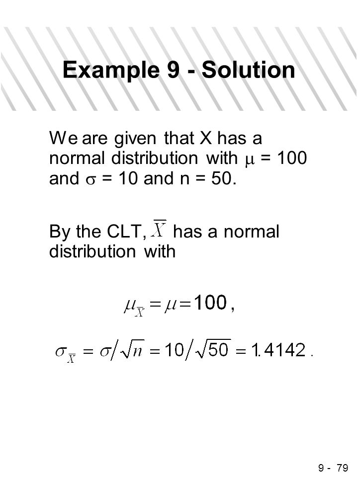 9 - 79 Example 9 - Solution We are given that X has a normal distribution with  = 100 and  = 10 and n = 50. By the CLT, has a normal distribution wi