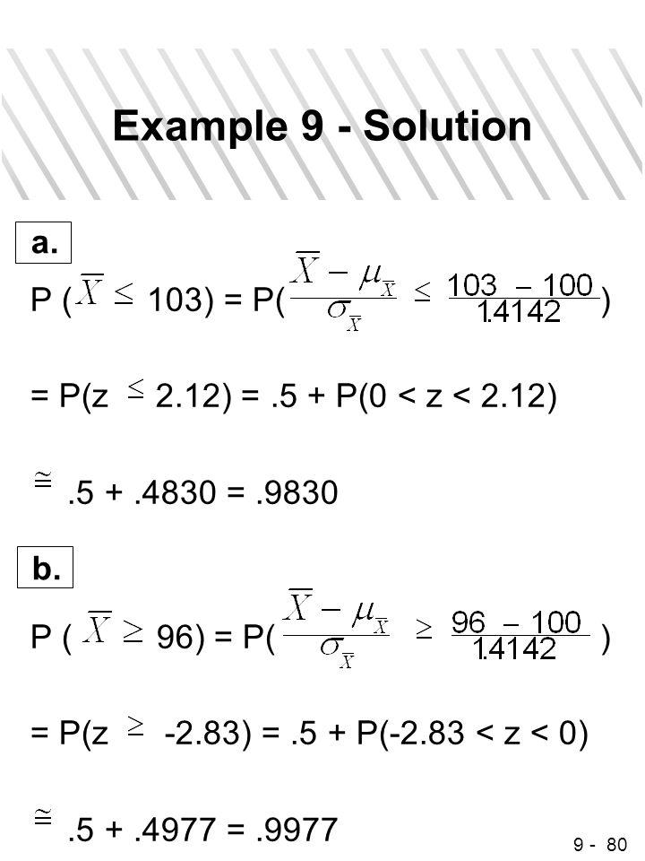 9 - 80 Example 9 - Solution P ( 103) = P( ) = P(z 2.12) =.5 + P(0 < z < 2.12).5 +.4830 =.9830 P ( 96) = P( ) = P(z -2.83) =.5 + P(-2.83 < z < 0).5 +.4