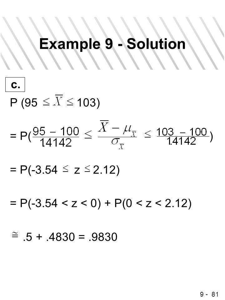 9 - 81 Example 9 - Solution P (95 103) = P( ) = P(-3.54 z 2.12) = P(-3.54 < z < 0) + P(0 < z < 2.12).5 +.4830 =.9830 c.