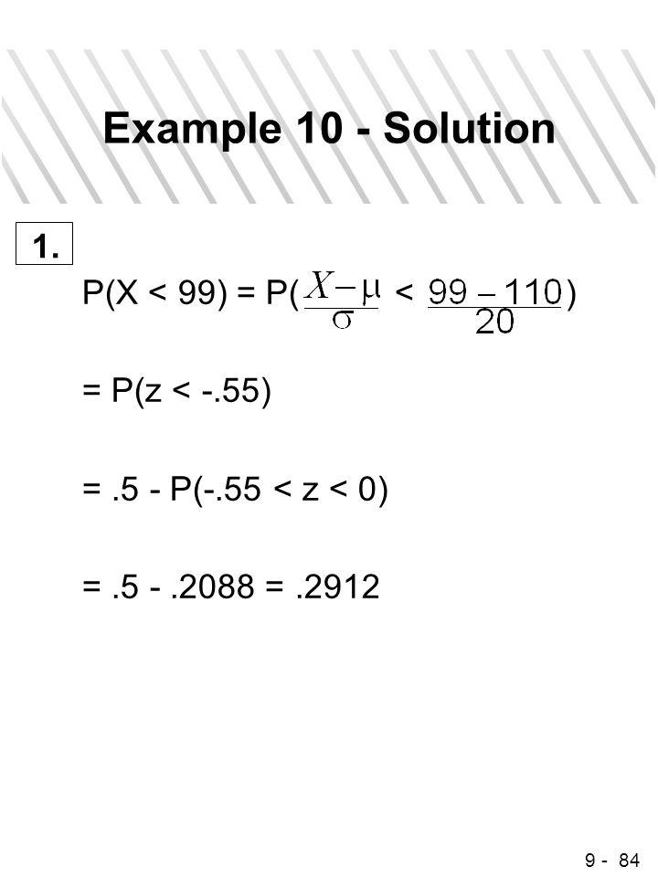 9 - 84 Example 10 - Solution P(X < 99) = P( < ) = P(z < -.55) =.5 - P(-.55 < z < 0) =.5 -.2088 =.2912 1.