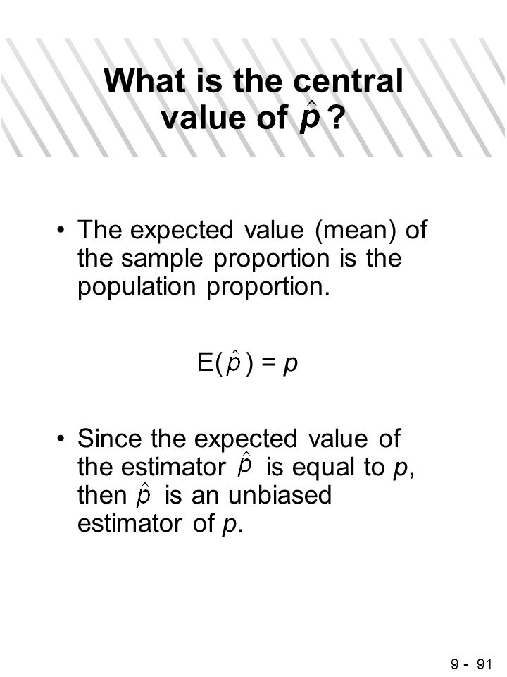9 - 91 What is the central value of ? The expected value (mean) of the sample proportion is the population proportion. E( ) = p Since the expected val