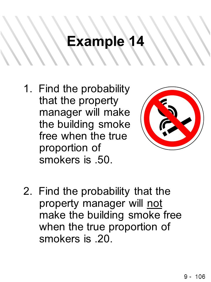 9 - 106 Example 14 1. Find the probability that the property manager will make the building smoke free when the true proportion of smokers is.50. 2. F
