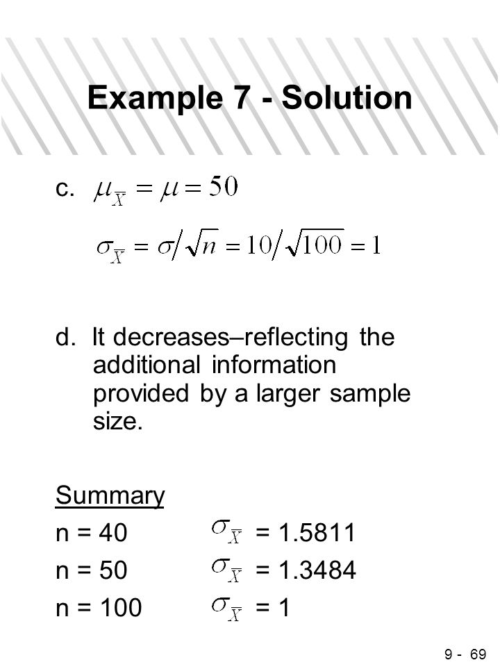 9 - 69 Example 7 - Solution c. d. It decreases–reflecting the additional information provided by a larger sample size. Summary n = 40= 1.5811 n = 50=