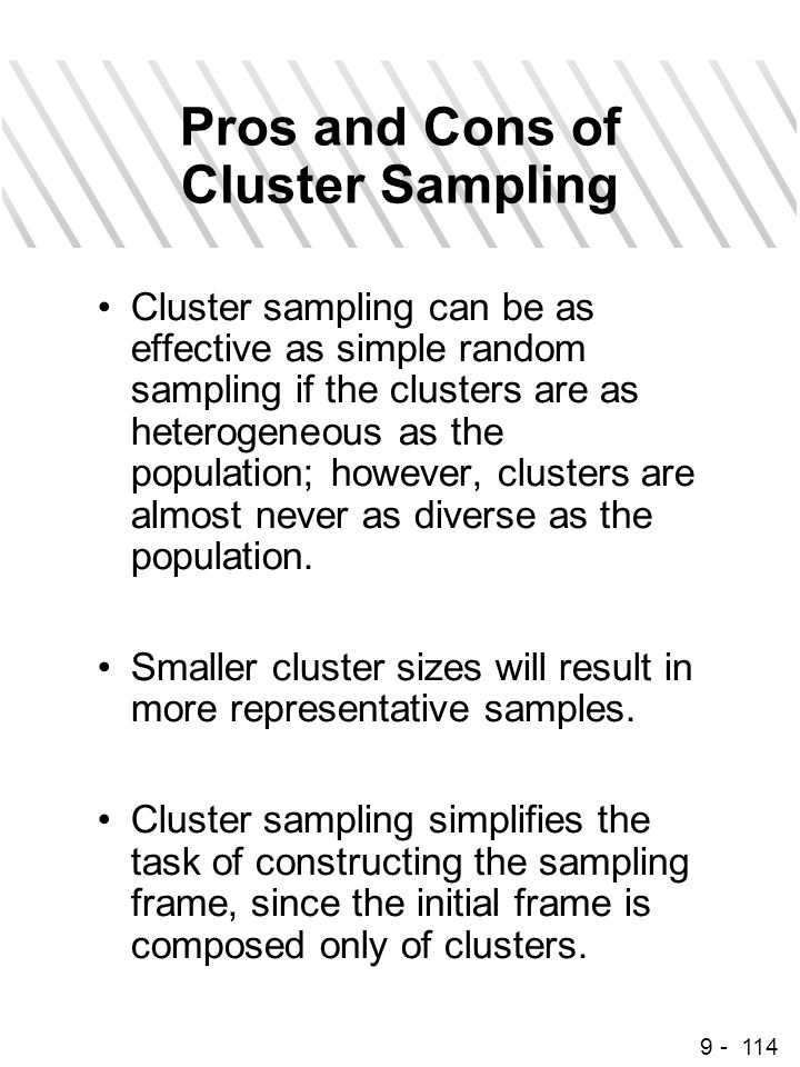 9 - 114 Pros and Cons of Cluster Sampling Cluster sampling can be as effective as simple random sampling if the clusters are as heterogeneous as the p