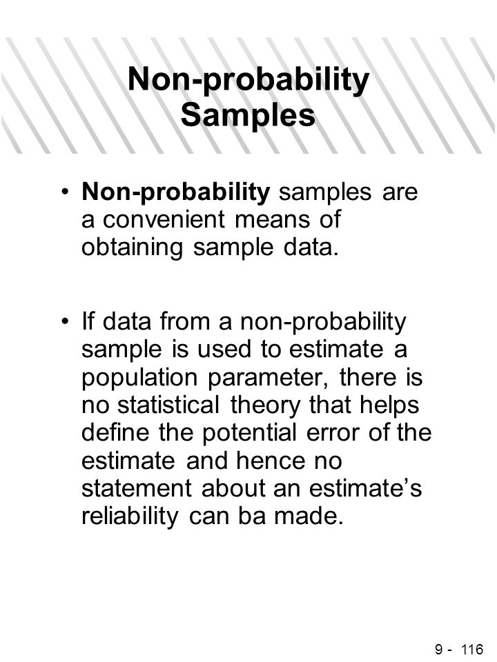 9 - 116 Non-probability Samples Non-probability samples are a convenient means of obtaining sample data. If data from a non-probability sample is used