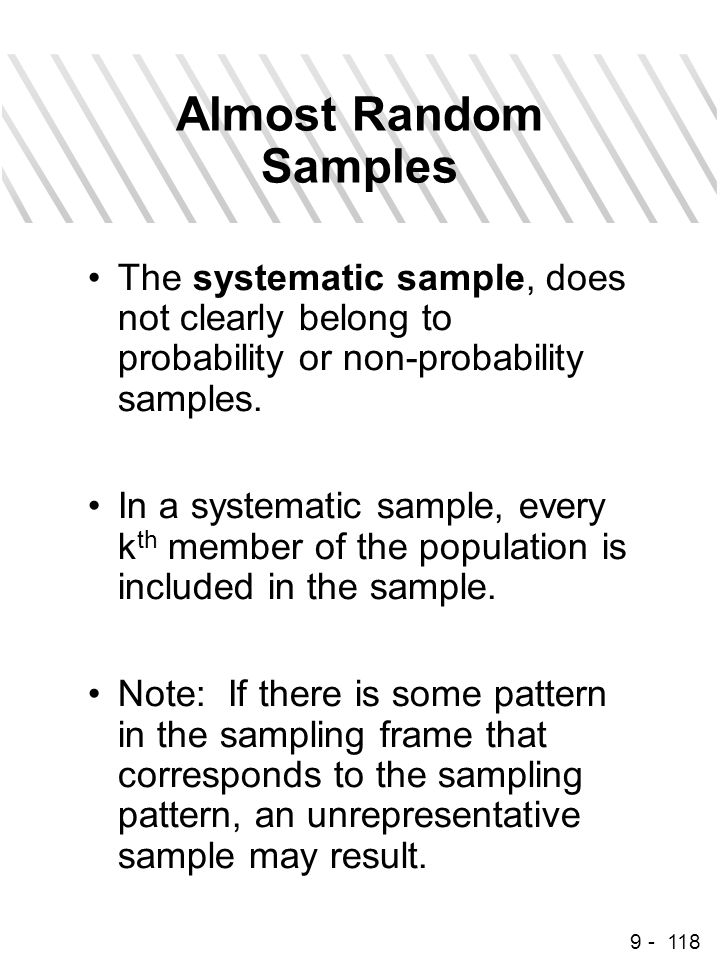 9 - 118 Almost Random Samples The systematic sample, does not clearly belong to probability or non-probability samples. In a systematic sample, every