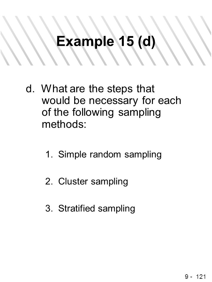 9 - 121 Example 15 (d) d. What are the steps that would be necessary for each of the following sampling methods: 1. Simple random sampling 2. Cluster