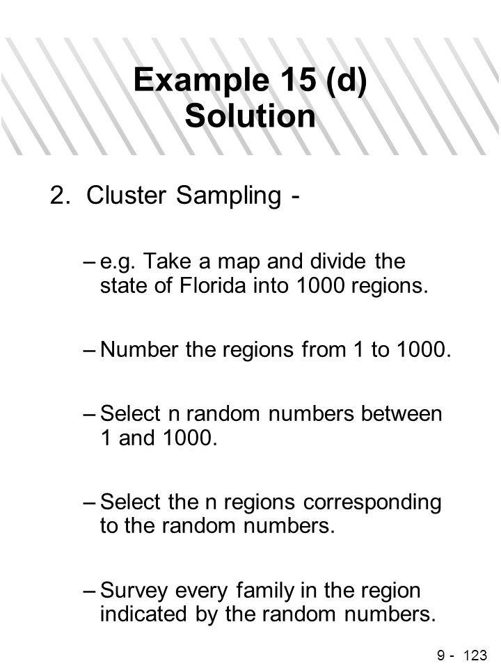 9 - 123 Example 15 (d) Solution 2. Cluster Sampling - –e.g. Take a map and divide the state of Florida into 1000 regions. –Number the regions from 1 t