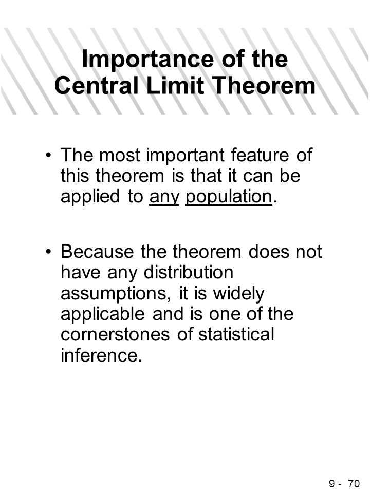 9 - 70 Importance of the Central Limit Theorem The most important feature of this theorem is that it can be applied to any population. Because the the