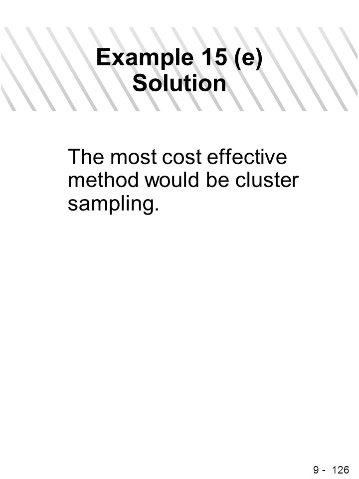 9 - 126 Example 15 (e) Solution The most cost effective method would be cluster sampling.