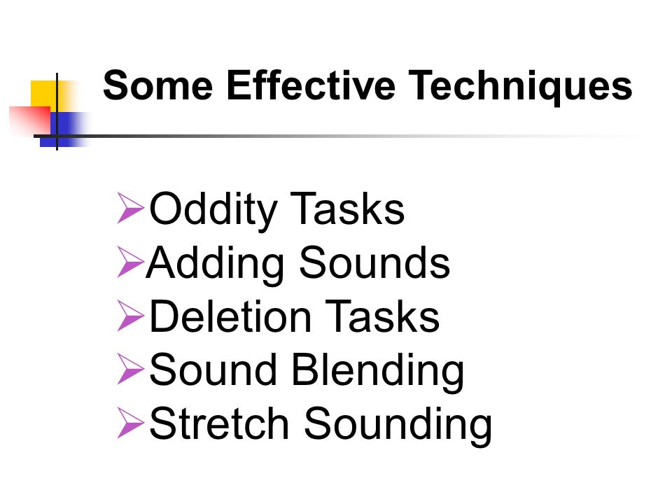  Oddity Tasks  Adding Sounds  Deletion Tasks  Sound Blending  Stretch Sounding Some Effective Techniques
