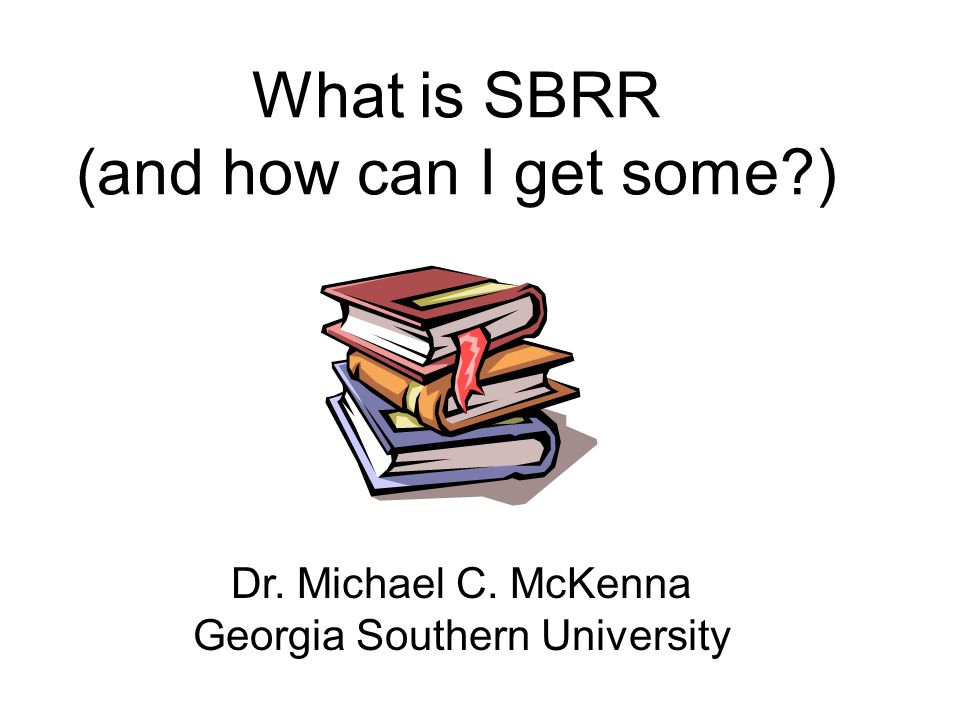 What is SBRR (and how can I get some?) Dr. Michael C. McKenna Georgia Southern University