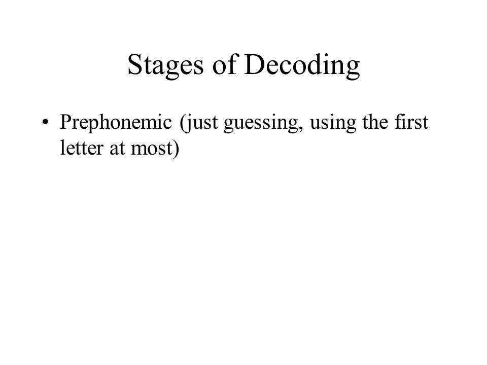 Stages of Decoding Prephonemic (just guessing, using the first letter at most)