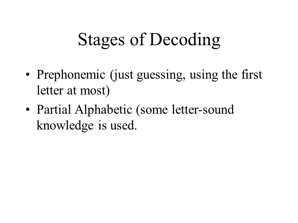 Stages of Decoding Prephonemic (just guessing, using the first letter at most) Partial Alphabetic (some letter-sound knowledge is used.