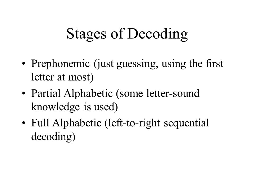 Stages of Decoding Prephonemic (just guessing, using the first letter at most) Partial Alphabetic (some letter-sound knowledge is used) Full Alphabetic (left-to-right sequential decoding)