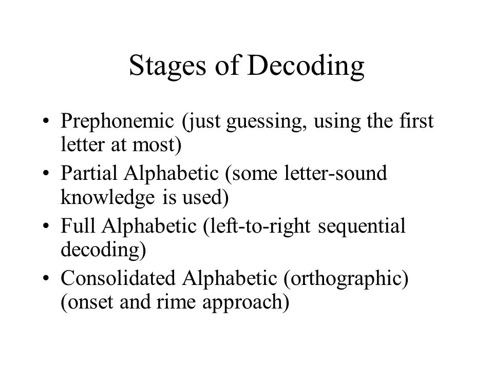 Stages of Decoding Prephonemic (just guessing, using the first letter at most) Partial Alphabetic (some letter-sound knowledge is used) Full Alphabetic (left-to-right sequential decoding) Consolidated Alphabetic (orthographic) (onset and rime approach)