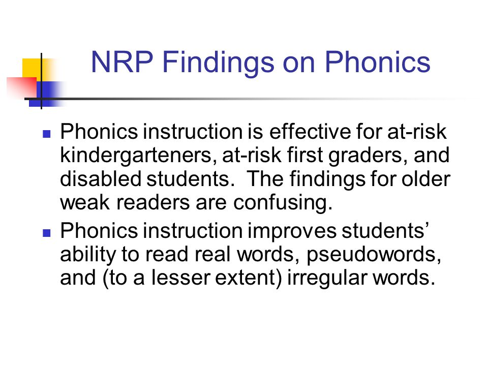 NRP Findings on Phonics Phonics instruction is effective for at-risk kindergarteners, at-risk first graders, and disabled students.