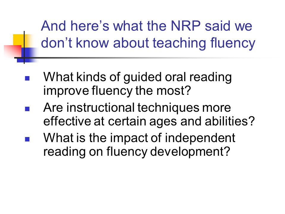 And here's what the NRP said we don't know about teaching fluency What kinds of guided oral reading improve fluency the most.