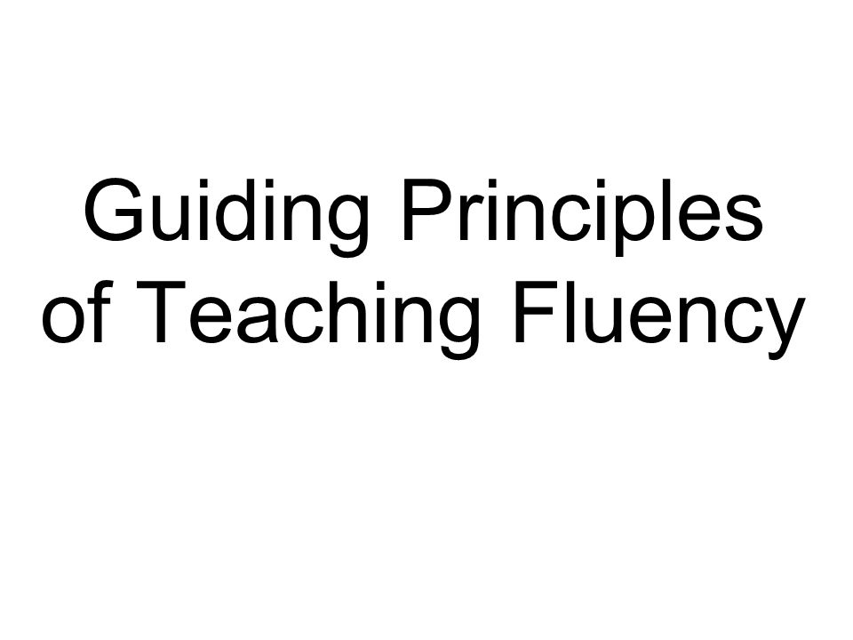 Guiding Principles of Teaching Fluency