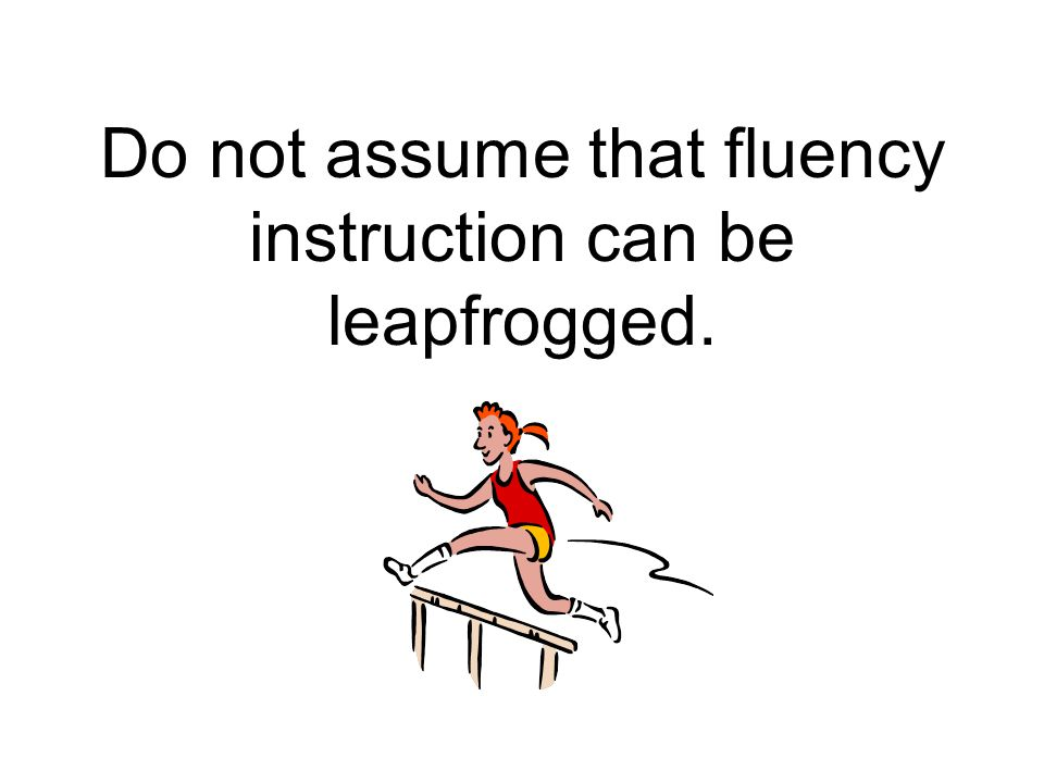 Do not assume that fluency instruction can be leapfrogged.