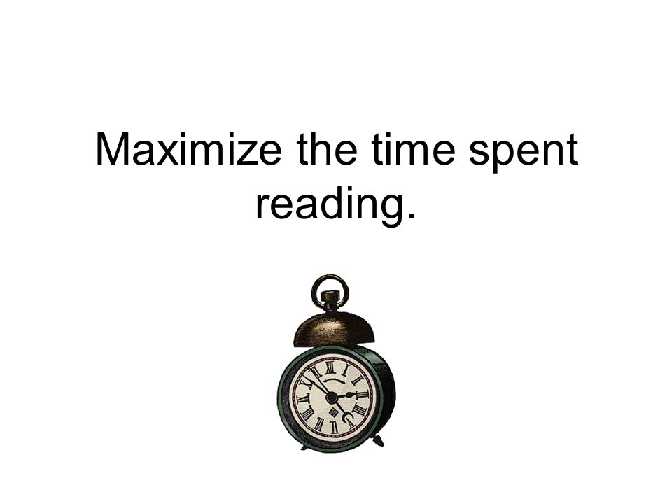 Maximize the time spent reading.