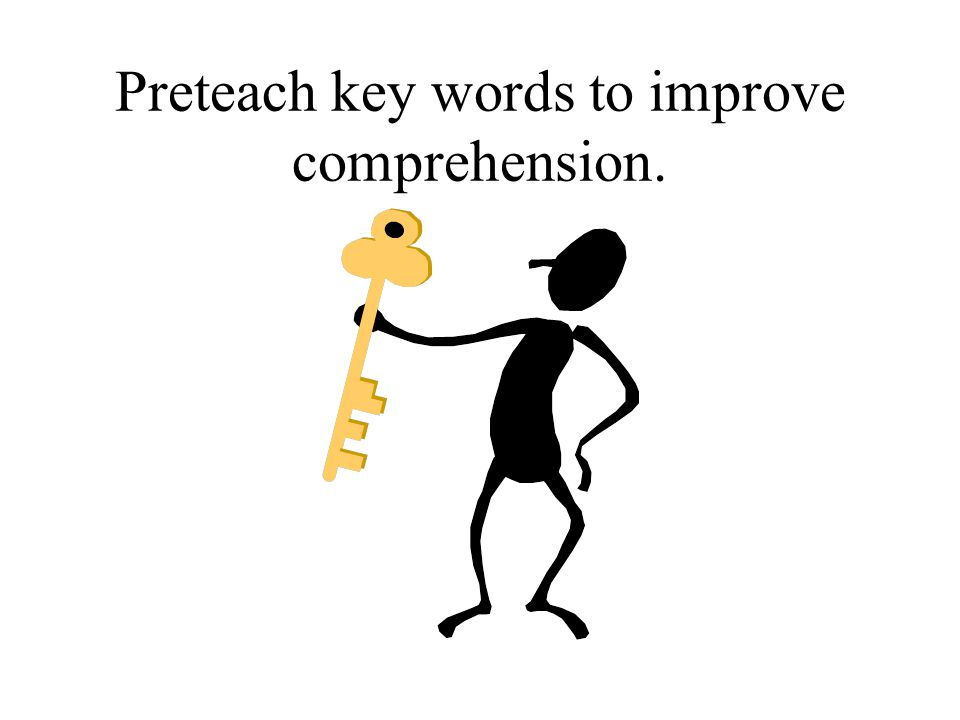 Preteach key words to improve comprehension.