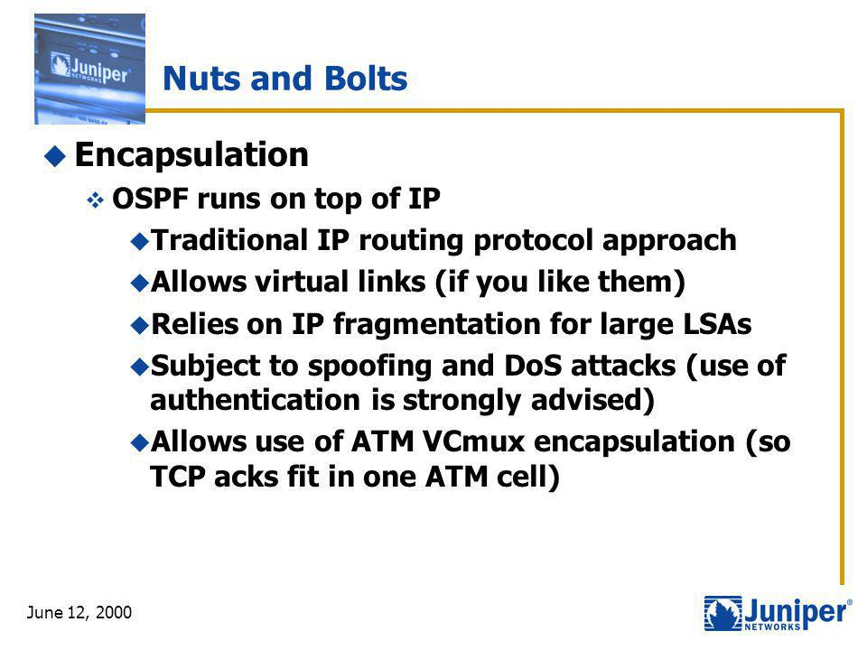 June 12, 2000 Nuts and Bolts  Encapsulation  OSPF runs on top of IP  Traditional IP routing protocol approach  Allows virtual links (if you like t