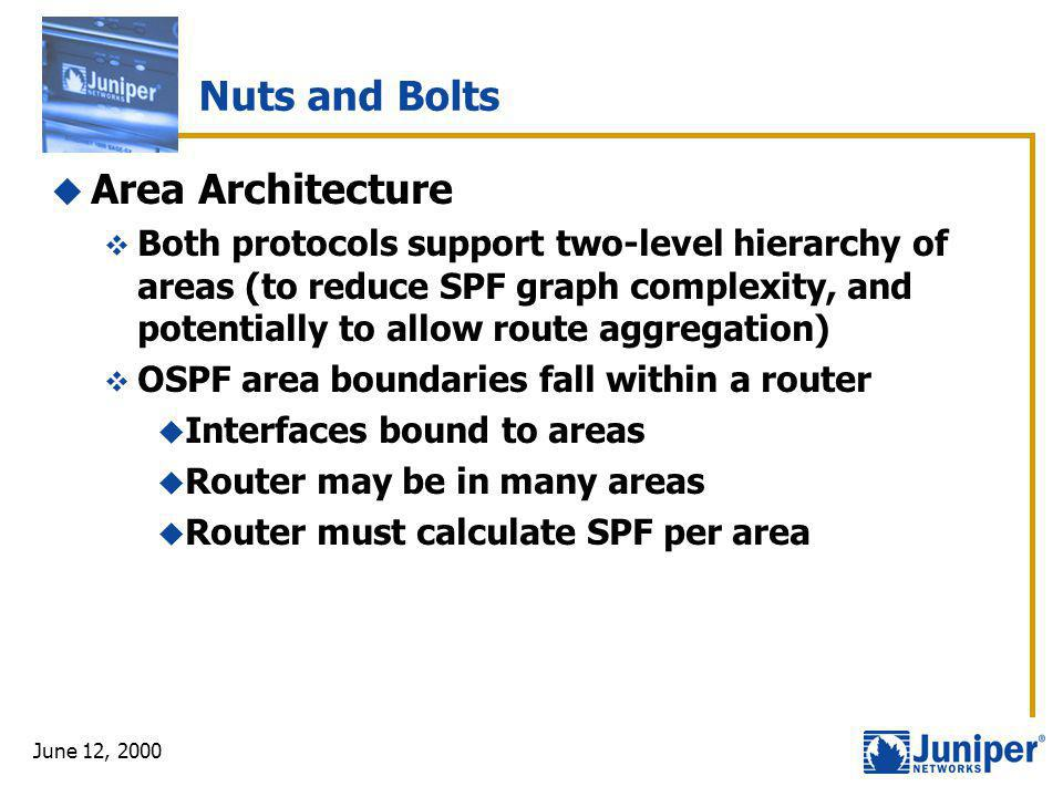 June 12, 2000 Nuts and Bolts  Area Architecture  Both protocols support two-level hierarchy of areas (to reduce SPF graph complexity, and potentiall