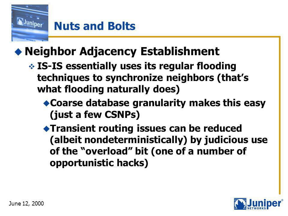 June 12, 2000 Nuts and Bolts  Neighbor Adjacency Establishment  IS-IS essentially uses its regular flooding techniques to synchronize neighbors (tha