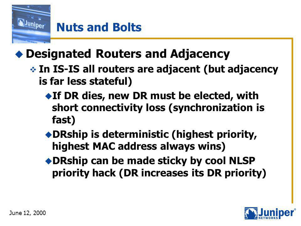 June 12, 2000 Nuts and Bolts  Designated Routers and Adjacency  In IS-IS all routers are adjacent (but adjacency is far less stateful)  If DR dies,