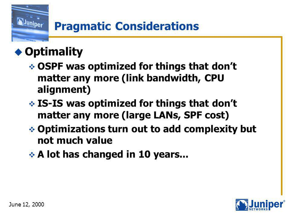 June 12, 2000 Pragmatic Considerations  Optimality  OSPF was optimized for things that don't matter any more (link bandwidth, CPU alignment)  IS-IS