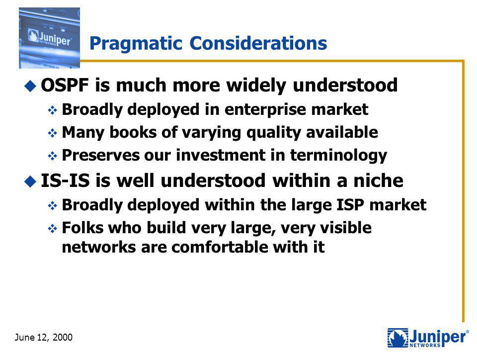 June 12, 2000 Pragmatic Considerations  OSPF is much more widely understood  Broadly deployed in enterprise market  Many books of varying quality a